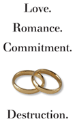 Love. Romance. Commitment. [gold rings] Destruction.