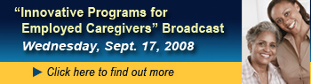 Innovative Programs for Employed Caregivers Broadcast, Wednesday, Sept. 17, 2008, Click here to find out more