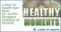 Healthy Moments:  Listen to health tips from Dr. Griffin Rodgers, Director of NIDDK.  Click to listen to reports