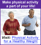 Make physical activity part of your life! Visit Physical Activity for a Healthy Weight