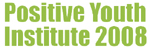 Positive Youth Institute 2008