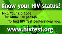 Know your HIV status? Text: Your Zip Code to KnowIT or 566948 To find HIV test centers hear you  www.hivtest.org