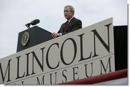 """President George W. Bush speaks at the dedication of the Abraham Lincoln Presidential Library and Museum in Springfield, Ill., Tuesday, April 19, 2005. """"When his life was taken, Abraham Lincoln assumed a greater role in the story of America than man or President,"""" said President Bush. """"Every generation has looked up to him as the Great Emancipator, the hero of unity, and the martyr of freedom.""""  White House photo by Eric Draper"""