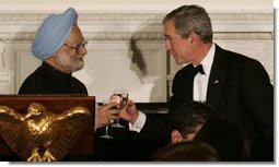 President George W. Bush and India's Prime Minister Dr. Manmohan Singh toast the evening in honor of Singh's visit, at the official dinner in the State Dining Room, Monday evening, July 18, 2005, at the White House.  White House photo by Carolyn Drake