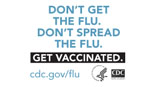 Don't get the flu.  Don't spread the flu.  Get Vaccinated. www.cdc.gov/flu