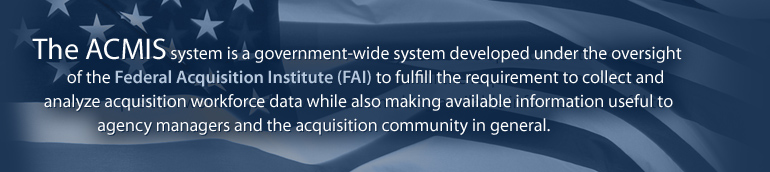 The ACMIS system is a government-wide system developed under the oversight of the Federal Acquisition Institute (FAI) to fulfill the requirement to collect and analyze acquisition workforce data while also making available information useful to agency managers and the acquisition community in general.