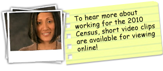 To hear more about working for the 2010 Census, short video clips are available for viewing online.