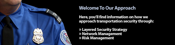 Welcome to Our Approach. Here, you'll find information on how we approach transportation security through: Layered Security Strategy, Network Management, and Risk Management.