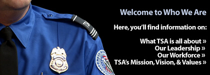Welcome To TSA�s Who-We-Are Area. Here, you�ll find information on: What TSA is all about. Our Leadership. Our Workforce. TSA's Mission, Vision, & Values.