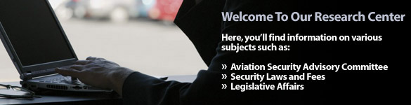 Welcome to our Research Center.  Here, you'll find information on various subjects such as:  Aviation Security Advisory Committee, Security Laws and Fees, and Legislative Affairs.