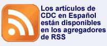 Los artículos de CDC en Español están disponibles en los agregadores de los canales RSS.