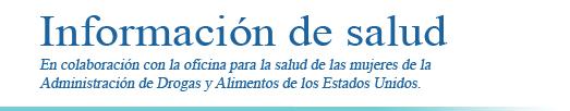 'Información de salud, en colaboración con la oficina para la salud de las mujeres de la Administración de Drogas y Alimentos de los Estados Unidos'