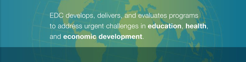 EDC develops, delivers, and evaluates programs to address urgent challenges in education, health, and economic development.