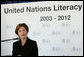 Mrs. Laura Bush addresses the United Nations Literacy Decade Mid-Decade Review Report group at the United Nations in New York City, Oct. 7, 2007. Mrs. Bush will serve as Honorary Ambassador to the United Nations Literacy Decade through the group's term in 2012. She told the group that their activities have significantly raised awareness about literacy worldwide, yet there is much more work needed. White House photo by Joyce N. Boghosian