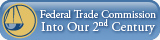 Federal Trade Commission: Into Our Second Century
