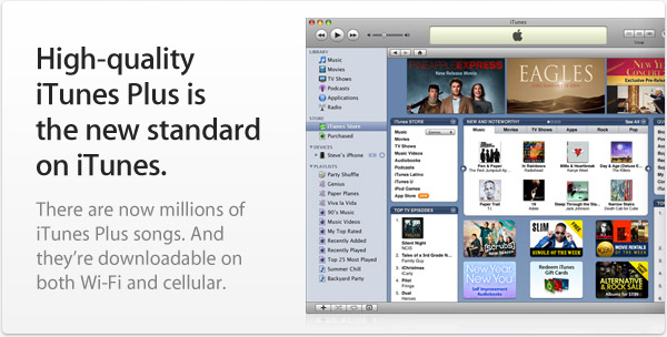 High-quality iTunes Plus is the new standard on iTunes. There are now millions of iTunes Plus songs. And they're downloadable on both Wi-Fi and cellular.