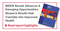 Featured Report : NIDDK Recent Advances and Emerging Opportunities - Research Results that translate into Improved Health.  Follow this link to read report highlights.