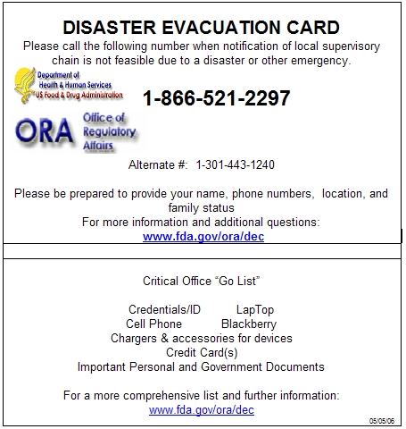 DISASTER EVACUATION CARD           Please call the following number when notification of local supervisory           chain is not feasible due to a disaster or other emergency. 1-866-521-2297  Alternate #: 1-301-443-1240 Please be prepared to provide your name, phone numbers, location, and family   status   For more information and additional questions:   www.fda.gov/ora/dec