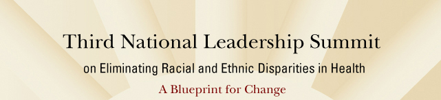 Third National Leadership Summit on Eliminating Racial and Ethnic Disparities in Health, A Blueprint for Change