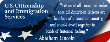 US Citizenship and Immigration Services 'Let us at all times remember that all American citizens are brothers of a common country, and should dwell together in bonds of fraternal feeling. -Abraham Lincoln