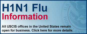 H1N1 Flu Information: All USCIS offices in the United States remain open. Click this banner for more details.