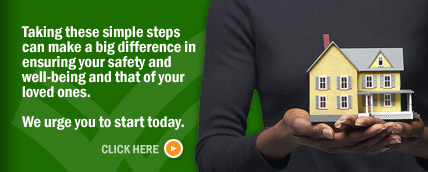 Taking these simple steps can make a big difference in ensuring your safety and well-being and that of your loved ones.  We urge you to start today.  Click here.